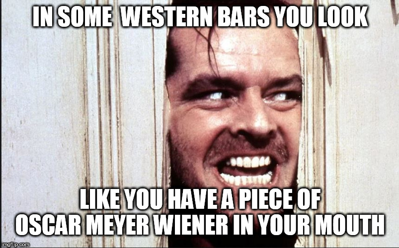 IN SOME  WESTERN BARS YOU LOOK LIKE YOU HAVE A PIECE OF OSCAR MEYER WIENER IN YOUR MOUTH | made w/ Imgflip meme maker