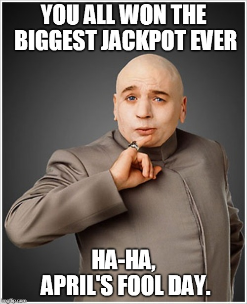 Dr Evil |  YOU ALL WON THE BIGGEST JACKPOT EVER; HA-HA, APRIL'S FOOL DAY. | image tagged in memes,dr evil | made w/ Imgflip meme maker
