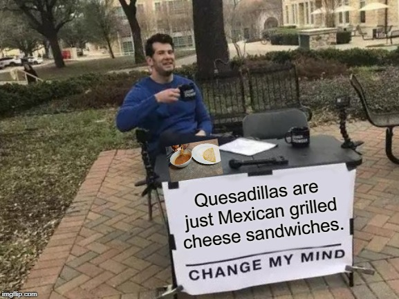 Especially when dipped in tomato soup. | Quesadillas are just Mexican grilled cheese sandwiches. | image tagged in memes,change my mind,funny,mexican food,cheese,just kidding | made w/ Imgflip meme maker