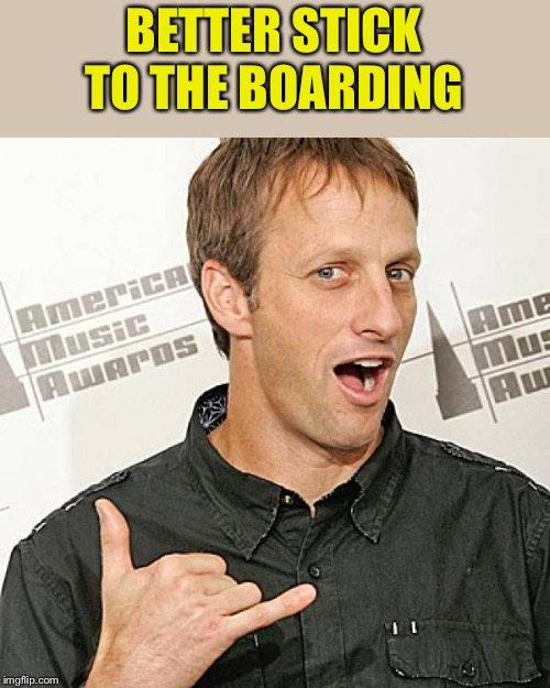 tony hawk approves | BETTER STICK TO THE BOARDING | image tagged in tony hawk approves | made w/ Imgflip meme maker