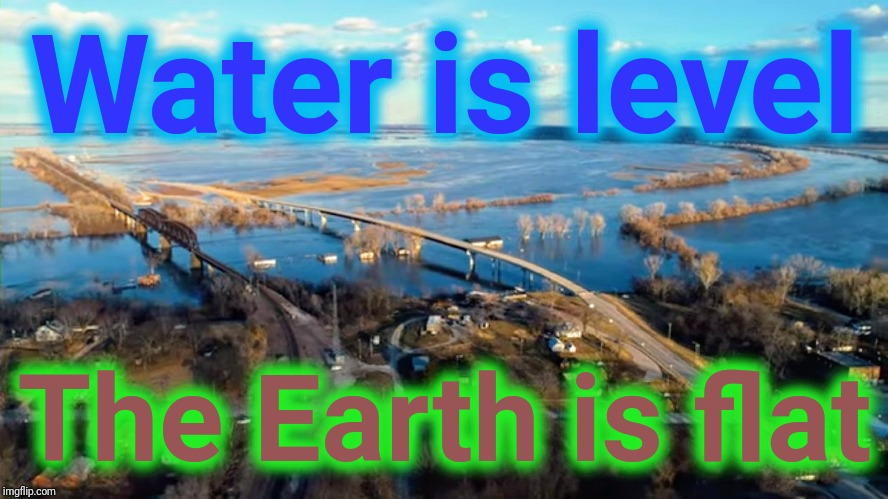 Flood. Flat Earth | Water is level The Earth is flat | image tagged in flat earth,flooding,flood,fuck you | made w/ Imgflip meme maker