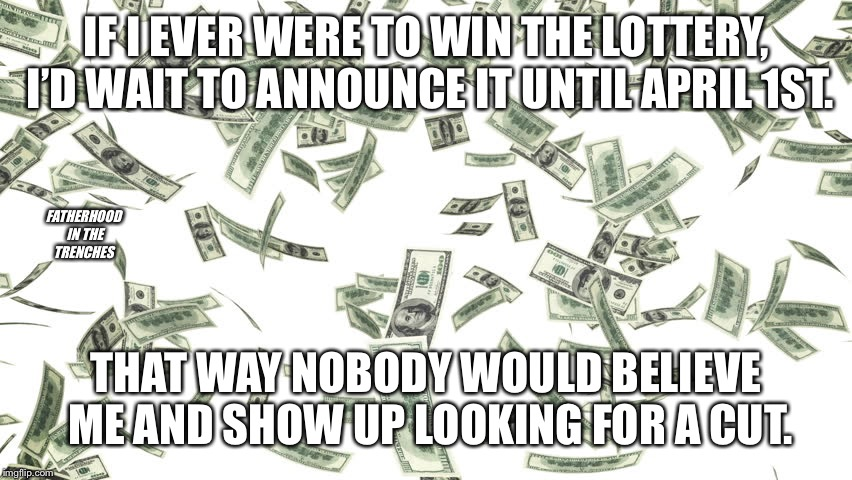 Best April Fools Ever | IF I EVER WERE TO WIN THE LOTTERY, I'D WAIT TO ANNOUNCE IT UNTIL APRIL 1ST. THAT WAY NOBODY WOULD BELIEVE ME AND SHOW UP LOOKING FOR A CUT.  | image tagged in lottery,april fools | made w/ Imgflip meme maker