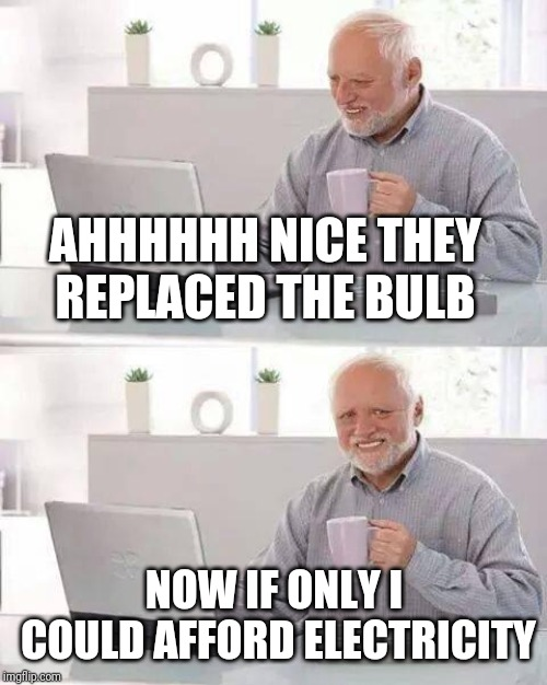 Hide the Pain Harold Meme | AHHHHHH NICE THEY REPLACED THE BULB NOW IF ONLY I COULD AFFORD ELECTRICITY | image tagged in memes,hide the pain harold | made w/ Imgflip meme maker