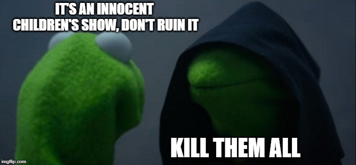 IT'S AN INNOCENT CHILDREN'S SHOW, DON'T RUIN IT KILL THEM ALL | image tagged in memes,evil kermit | made w/ Imgflip meme maker