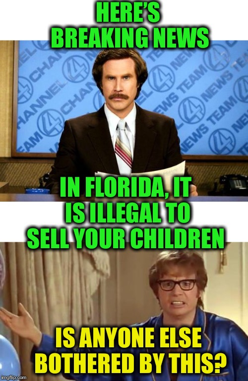 Ludicrous Laws Week 4/1-4/7 | HERE'S BREAKING NEWS IS ANYONE ELSE BOTHERED BY THIS? IN FLORIDA, IT IS ILLEGAL TO SELL YOUR CHILDREN | image tagged in aprilfoolsweek | made w/ Imgflip meme maker