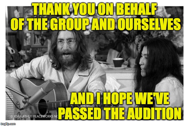 John Lennon Peace | THANK YOU ON BEHALF OF THE GROUP AND OURSELVES AND I HOPE WE'VE PASSED THE AUDITION | image tagged in john lennon peace | made w/ Imgflip meme maker