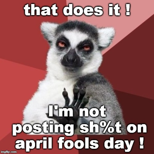 4-1-2019 is almost a holiday, but trust no one. | that does it ! I'm not posting sh%t on april fools day ! | image tagged in memes,chill out lemur,april fools day,almost a holiday | made w/ Imgflip meme maker
