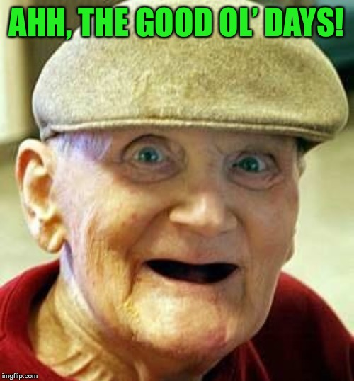 Angry old man | AHH, THE GOOD OL' DAYS! | image tagged in angry old man | made w/ Imgflip meme maker