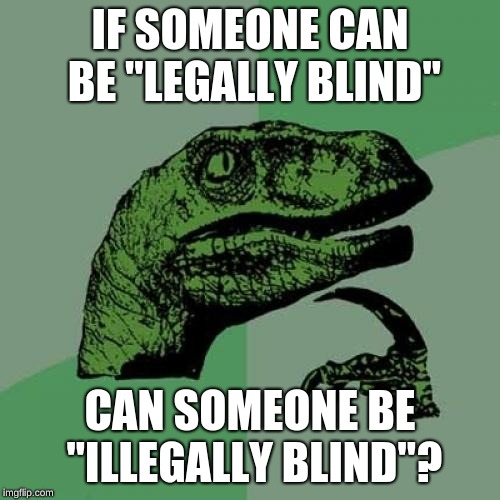 "Can you be illegally blind? | IF SOMEONE CAN BE ""LEGALLY BLIND"" CAN SOMEONE BE ""ILLEGALLY BLIND""? 
