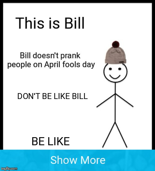 Watch out! | BE LIKE DON'T BE LIKE BILL | image tagged in memes,april fools day,funny,be like bill,44colt,show more | made w/ Imgflip meme maker