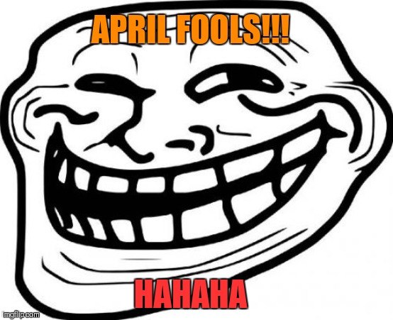 Troll Face Meme | HAHAHA APRIL FOOLS!!! | image tagged in memes,troll face | made w/ Imgflip meme maker