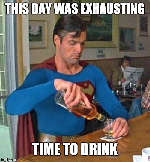 I dont have Facebook or Instagram, so at least imgflip should know what my play by play is, lol | THIS DAY WAS EXHAUSTING TIME TO DRINK | image tagged in drunk superman,long day,im tired,drinky drinky,i love you guys | made w/ Imgflip meme maker