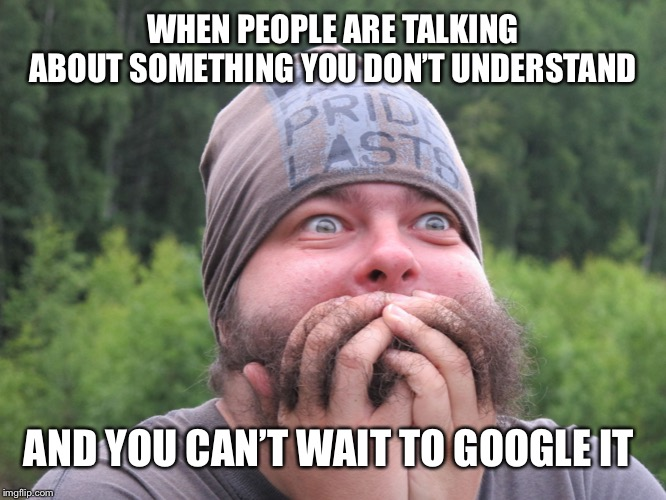 Anxiety | WHEN PEOPLE ARE TALKING ABOUT SOMETHING YOU DON'T UNDERSTAND AND YOU CAN'T WAIT TO GOOGLE IT | image tagged in anxiety | made w/ Imgflip meme maker