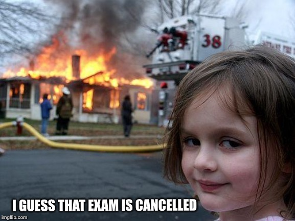 Cancelled due to unforeseen events |  I GUESS THAT EXAM IS CANCELLED | image tagged in memes,disaster girl,higher education,education,a series of unfortunate events | made w/ Imgflip meme maker