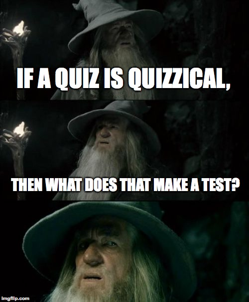 I know you're thinking it | IF A QUIZ IS QUIZZICAL, THEN WHAT DOES THAT MAKE A TEST? | image tagged in memes,confused gandalf,funny,quiz,test,lord of the rings | made w/ Imgflip meme maker