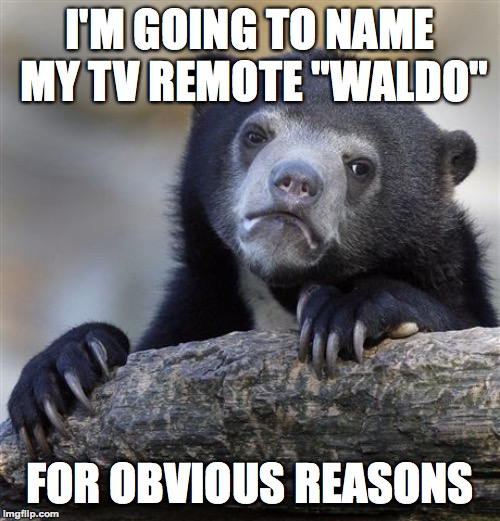 "It's not even remote-ly funny | I'M GOING TO NAME MY TV REMOTE ""WALDO"" FOR OBVIOUS REASONS 