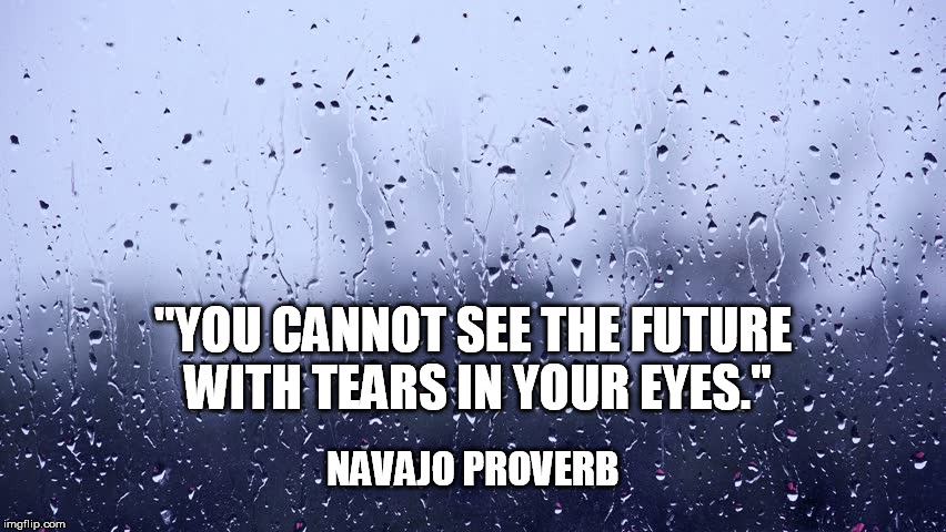 "Navajo Proverb | ""YOU CANNOT SEE THE FUTURE WITH TEARS IN YOUR EYES."" NAVAJO PROVERB 