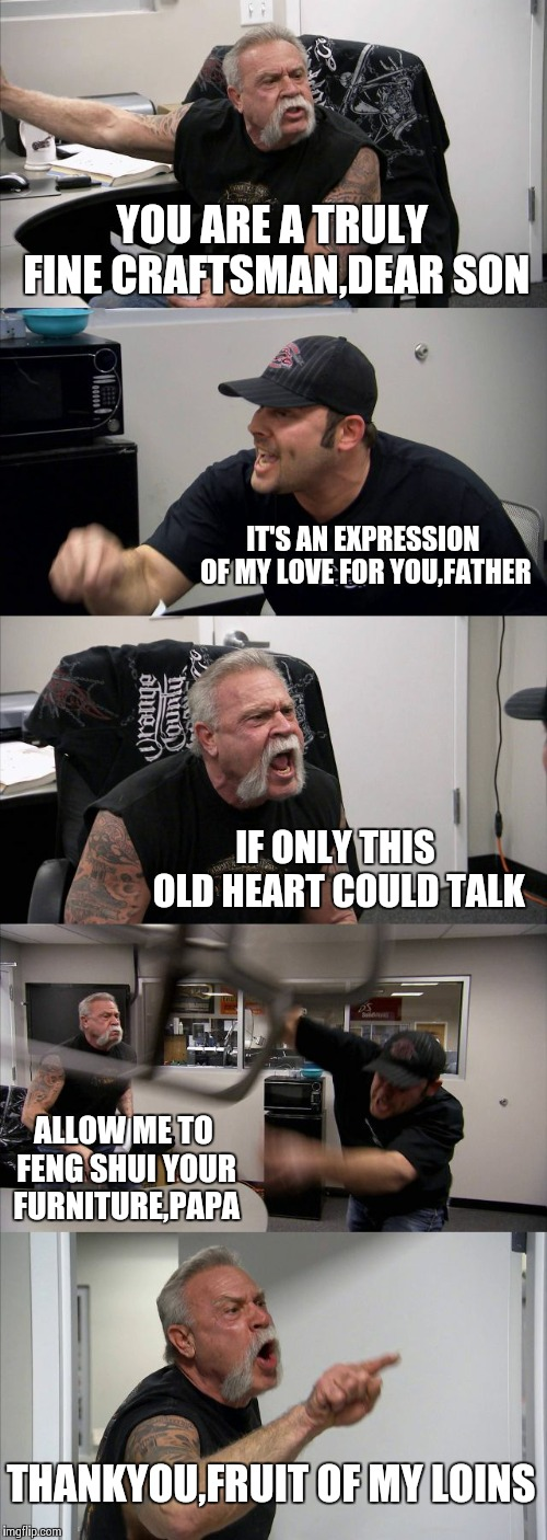 When the cameras stop rolling it's a beautiful thing | YOU ARE A TRULY FINE CRAFTSMAN,DEAR SON IT'S AN EXPRESSION OF MY LOVE FOR YOU,FATHER IF ONLY THIS OLD HEART COULD TALK ALLOW ME TO FENG SHUI | image tagged in memes,american chopper argument | made w/ Imgflip meme maker