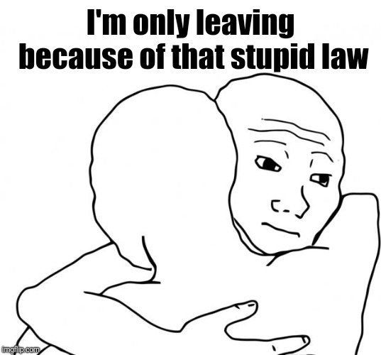 I Know That Feel Bro Meme | I'm only leaving because of that stupid law | image tagged in memes,i know that feel bro | made w/ Imgflip meme maker