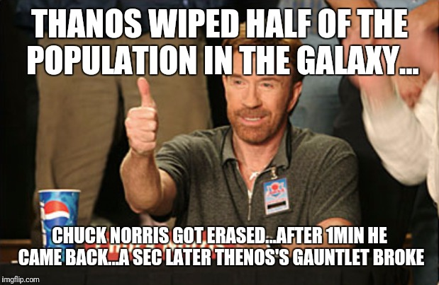 Chuck Norris Approves |  THANOS WIPED HALF OF THE POPULATION IN THE GALAXY... CHUCK NORRIS GOT ERASED...AFTER 1MIN HE CAME BACK...A SEC LATER THENOS'S GAUNTLET BROKE | image tagged in memes,chuck norris approves,chuck norris | made w/ Imgflip meme maker