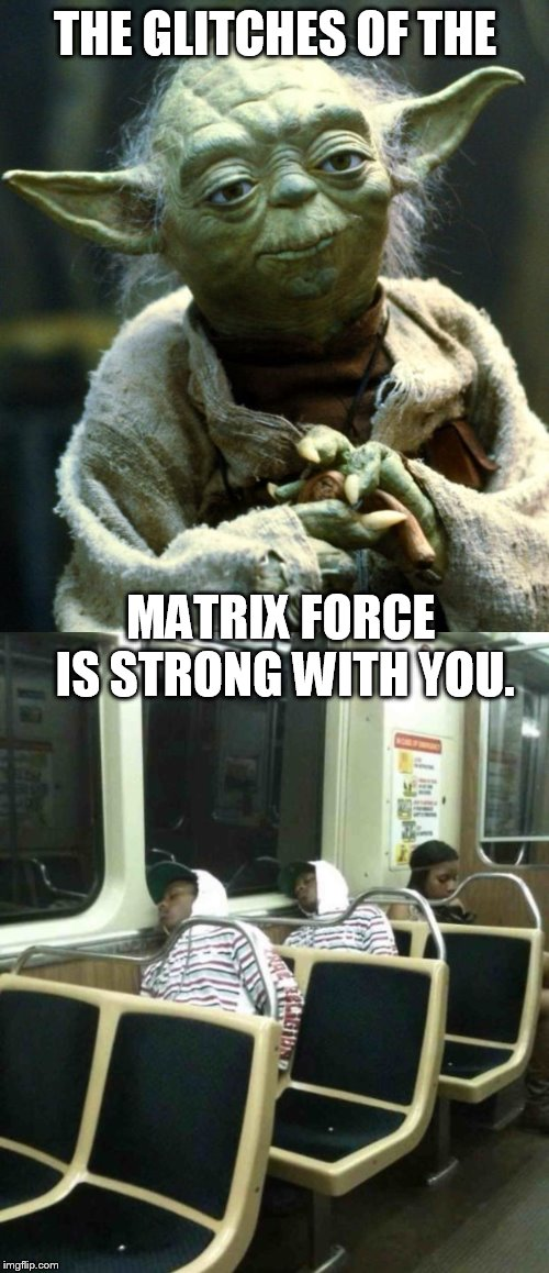 THE GLITCHES OF THE MATRIX FORCE IS STRONG WITH YOU. | image tagged in memes,star wars yoda | made w/ Imgflip meme maker
