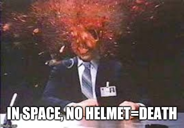 Exploding head | IN SPACE, NO HELMET=DEATH | image tagged in exploding head | made w/ Imgflip meme maker