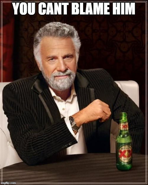 The Most Interesting Man In The World Meme | YOU CANT BLAME HIM | image tagged in memes,the most interesting man in the world | made w/ Imgflip meme maker