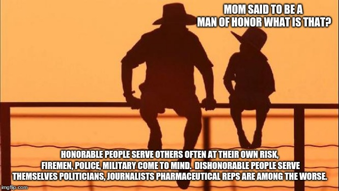 Cowboy Wisdom, what is a man of honor? | MOM SAID TO BE A MAN OF HONOR WHAT IS THAT? HONORABLE PEOPLE SERVE OTHERS OFTEN AT THEIR OWN RISK, FIREMEN, POLICE, MILITARY COME TO MIND.   | image tagged in cowboy father and son,cowboy wisdom,man of honor,dishonorable,military,police | made w/ Imgflip meme maker