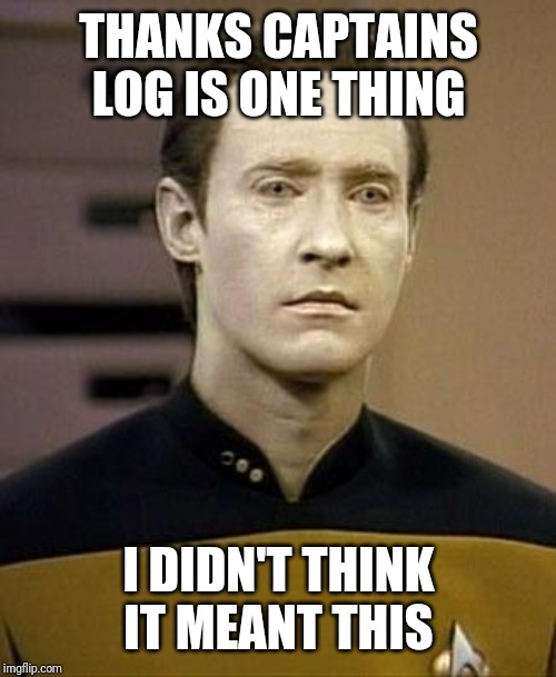 Data | THANKS CAPTAINS LOG IS ONE THING I DIDN'T THINK IT MEANT THIS | image tagged in data | made w/ Imgflip meme maker