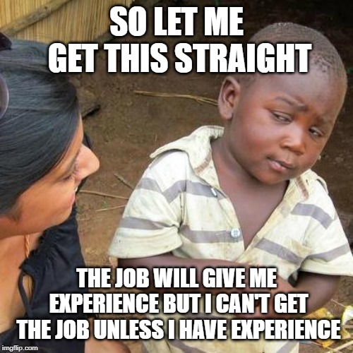 Third World Skeptical Kid Meme |  SO LET ME GET THIS STRAIGHT; THE JOB WILL GIVE ME EXPERIENCE BUT I CAN'T GET THE JOB UNLESS I HAVE EXPERIENCE | image tagged in memes,third world skeptical kid | made w/ Imgflip meme maker