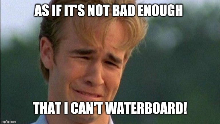 crying dawson | AS IF IT'S NOT BAD ENOUGH THAT I CAN'T WATERBOARD! | image tagged in crying dawson | made w/ Imgflip meme maker
