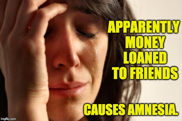 First World Problems Meme | APPARENTLY MONEY LOANED TO FRIENDS CAUSES AMNESIA. | image tagged in memes,first world problems | made w/ Imgflip meme maker
