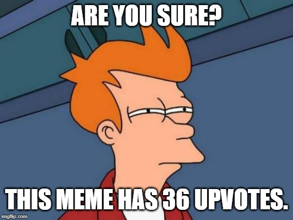Futurama Fry Meme | ARE YOU SURE? THIS MEME HAS 36 UPVOTES. | image tagged in memes,futurama fry | made w/ Imgflip meme maker