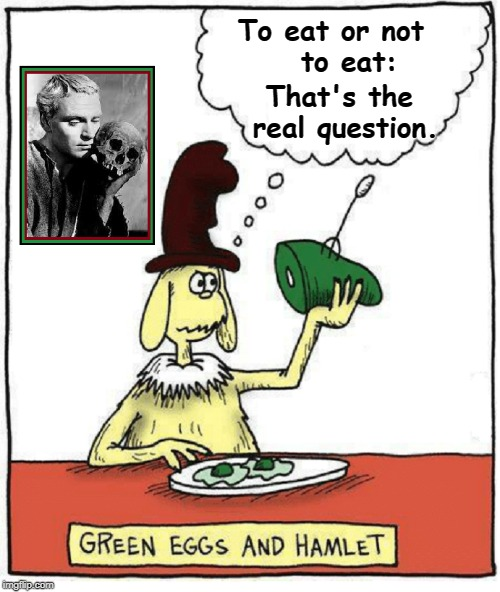 Methinks Something is Rotten at Breakfast | To eat or not        to eat: That's the real question. | image tagged in vince vance,green eggs and ham,lawrence olivier,shakespeare,hamlet,dr seuss | made w/ Imgflip meme maker