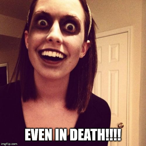 Zombie Overly Attached Girlfriend Meme | EVEN IN DEATH!!!! | image tagged in memes,zombie overly attached girlfriend | made w/ Imgflip meme maker
