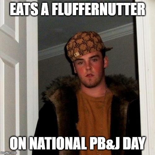 Honest-to-real scumbaginess! |  EATS A FLUFFERNUTTER; ON NATIONAL PB&J DAY | image tagged in memes,scumbag steve,scumbaginess,pbj,fluffernutter,stupidity | made w/ Imgflip meme maker