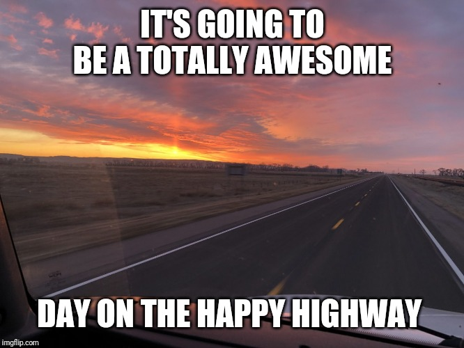 Happy highway |  IT'S GOING TO BE A TOTALLY AWESOME; DAY ON THE HAPPY HIGHWAY | image tagged in road trip | made w/ Imgflip meme maker
