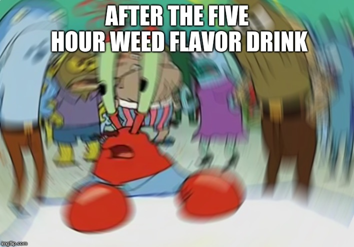 Mr Krabs Blur Meme Meme | AFTER THE FIVE HOUR WEED FLAVOR DRINK | image tagged in memes,mr krabs blur meme | made w/ Imgflip meme maker