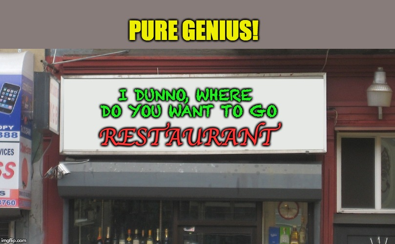 I DUNNO, WHERE DO YOU WANT TO GO RESTAURANT PURE GENIUS! | image tagged in blank restaurant sign | made w/ Imgflip meme maker