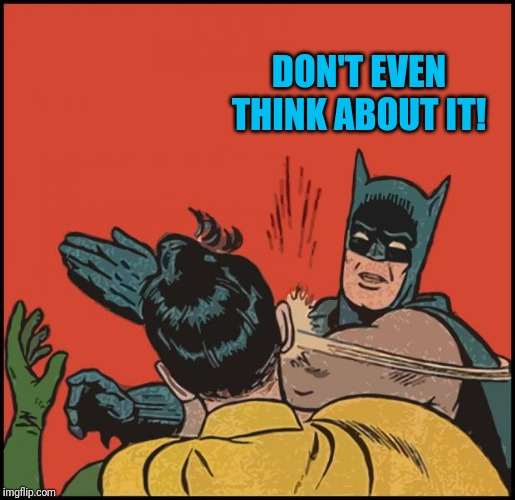 batman slapping robin no bubbles | DON'T EVEN THINK ABOUT IT! | image tagged in batman slapping robin no bubbles | made w/ Imgflip meme maker