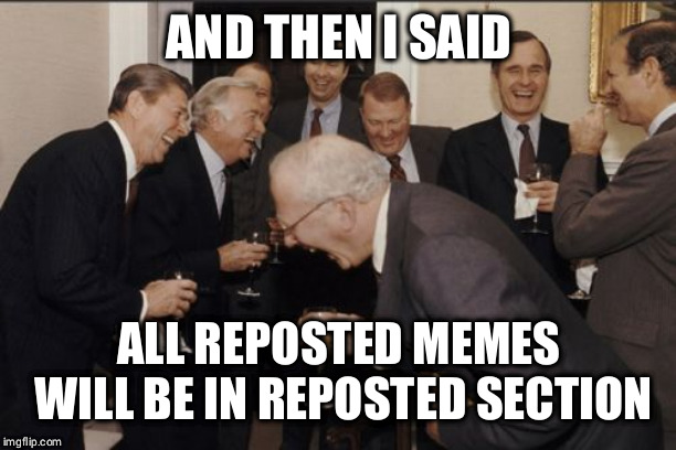 Laughing Men In Suits | AND THEN I SAID ALL REPOSTED MEMES WILL BE IN REPOSTED SECTION | image tagged in memes,laughing men in suits | made w/ Imgflip meme maker