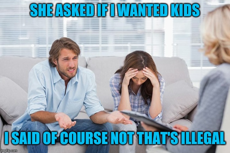 couples therapy | SHE ASKED IF I WANTED KIDS I SAID OF COURSE NOT THAT'S ILLEGAL | image tagged in couples therapy | made w/ Imgflip meme maker