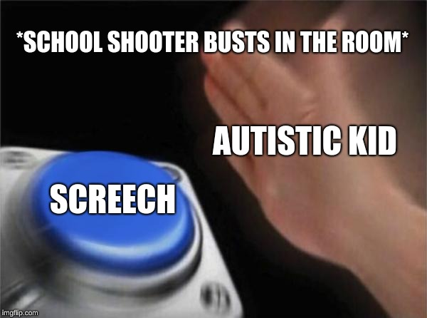 Autistic Memes Are On The Rise! Invest Now! | *SCHOOL SHOOTER BUSTS IN THE ROOM* SCREECH AUTISTIC KID | image tagged in memes,blank nut button,autistic screeching,autistic,school shooter | made w/ Imgflip meme maker