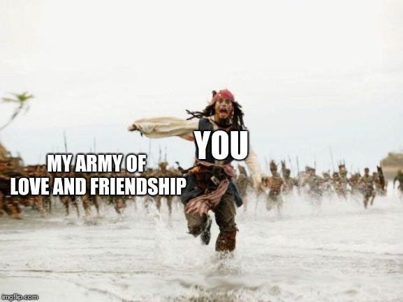 <3 |  MY ARMY OF LOVE AND FRIENDSHIP; YOU | image tagged in memes,jack sparrow being chased | made w/ Imgflip meme maker