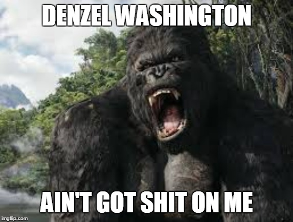 Denzel Washington Ain't Got Shit On Me | DENZEL WASHINGTON AIN'T GOT SHIT ON ME | image tagged in king kong,denzel washington,training day | made w/ Imgflip meme maker