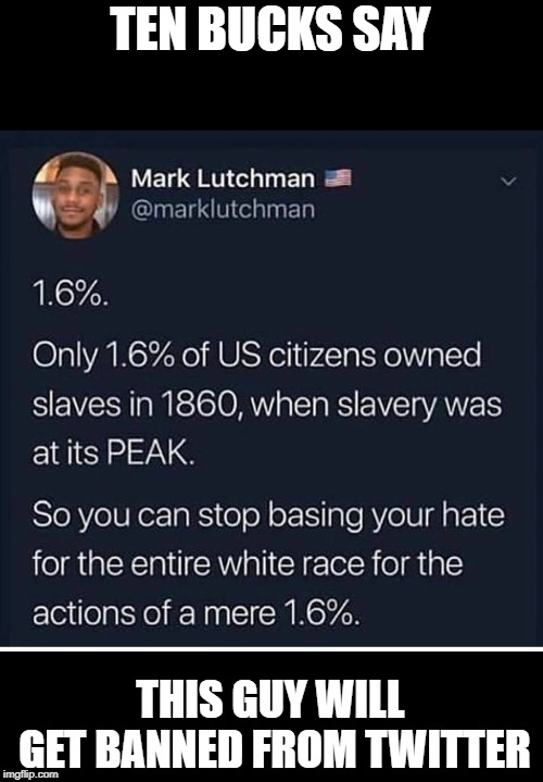 i had no idea the number was so low! and we base a good bit of our history education on this! | TEN BUCKS SAY THIS GUY WILL GET BANNED FROM TWITTER | image tagged in slavery,truth,america,black,racism,hate | made w/ Imgflip meme maker