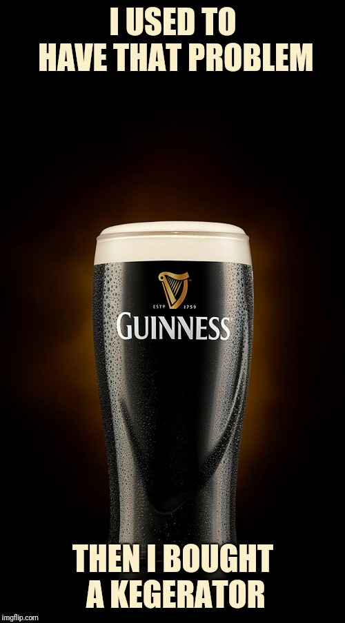 Guinness | I USED TO HAVE THAT PROBLEM THEN I BOUGHT A KEGERATOR | image tagged in guinness | made w/ Imgflip meme maker