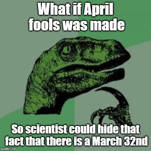 This is now the greatest conspiracy theory of our time! | What if April fools was made So scientist could hide that fact that there is a March 32nd | image tagged in time raptor,aprilfoolsweek,science,march 32nd,march madness,donald trump | made w/ Imgflip meme maker