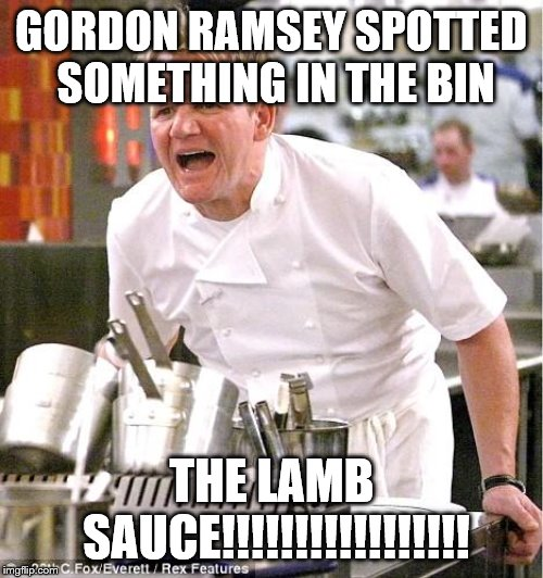 gordon ramsey lamb sauce meme | GORDON RAMSEY SPOTTED SOMETHING IN THE BIN THE LAMB SAUCE!!!!!!!!!!!!!!!!! | image tagged in memes,chef gordon ramsay | made w/ Imgflip meme maker