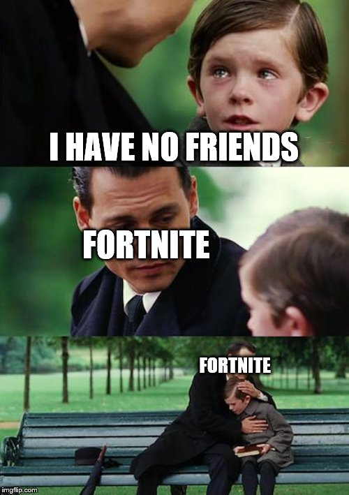 fortnite meme | I HAVE NO FRIENDS FORTNITE FORTNITE | image tagged in memes,finding neverland,fortnite memes | made w/ Imgflip meme maker